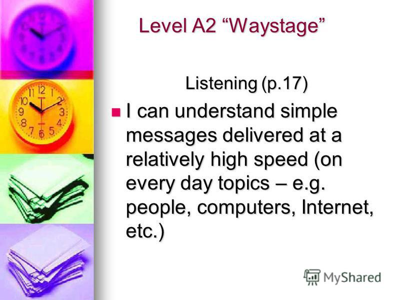 Level A2 Waystage Level A2 Waystage Listening (p.17) I can understand simple messages delivered at a relatively high speed (on every day topics – e.g. people, computers, Internet, etc.) I can understand simple messages delivered at a relatively high