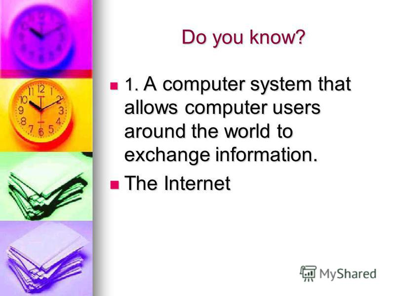 Do you know? 1. A computer system that allows computer users around the world to exchange information. 1. A computer system that allows computer users around the world to exchange information. The Internet The Internet