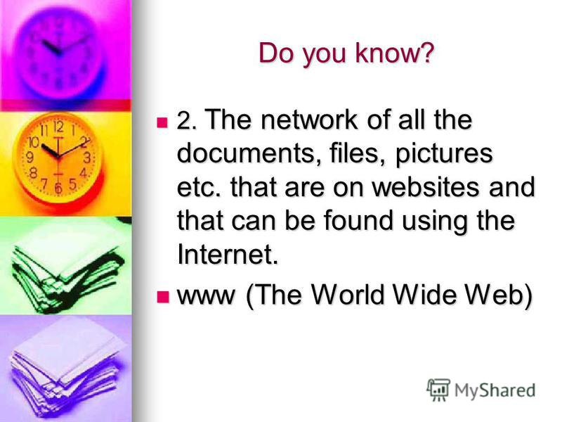 Do you know? 2. The network of all the documents, files, pictures etc. that are on websites and that can be found using the Internet. 2. The network of all the documents, files, pictures etc. that are on websites and that can be found using the Inter
