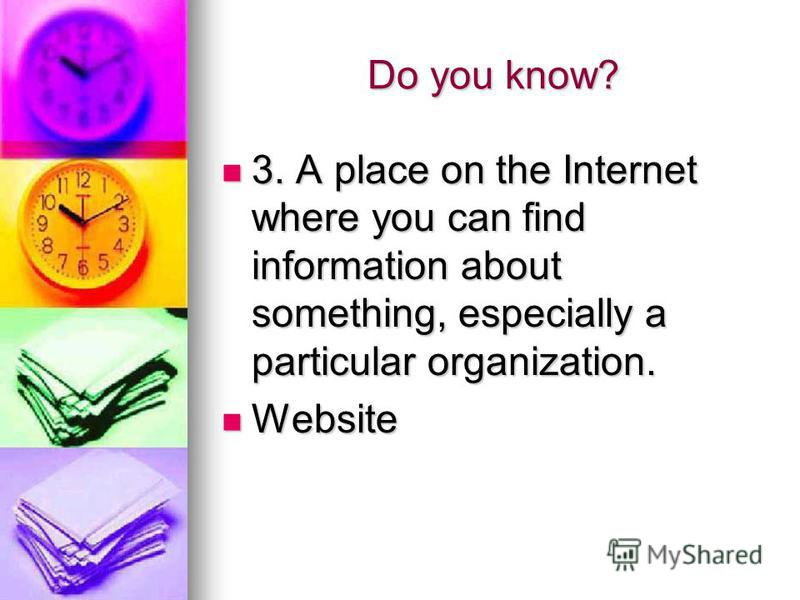 Do you know? 3. A place on the Internet where you can find information about something, especially a particular organization. 3. A place on the Internet where you can find information about something, especially a particular organization. Website Web