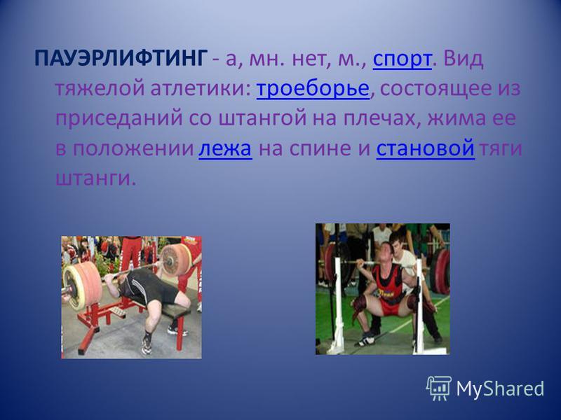 ПАУЭРЛИФТИНГ - а, мн. нет, м., спорт. Вид тяжелой атлетики: троеборье, состоящее из приседаний со штангой на плечах, жима ее в положении лежа на спине и становой тяги штанги.спорттроеборьележастановой