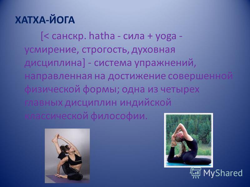 ХАТХА-ЙОГА [< санскр. hatha - сила + yoga - усмиренее, строгость, духовная дисциплина] - система упражнений, направленная на достиженее совершенной физической формы; одна из четырех главных дисциплин индийской классической философии.