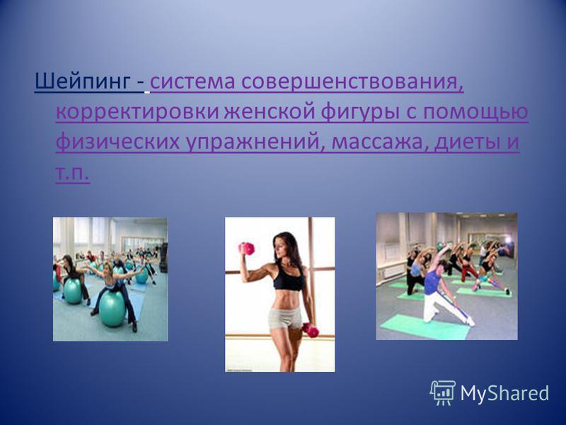 Шейпинг - система совершенствования, корректировки женской фигуры с помощью физических упражнений, массажа, диеты и т.п.