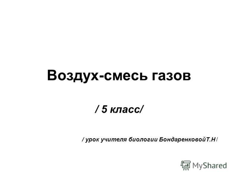 Воздух-смесь газов / 5 класс/ / урок учителя биологии БондаренковойТ.Н /