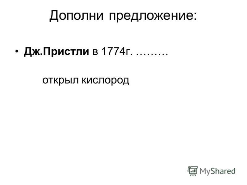 Дополни предложение: Дж.Пристли в 1774 г. ……… открыл кислород