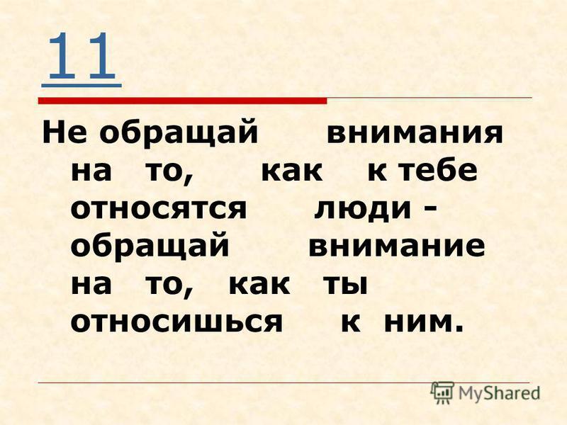 11 Не обращай внимания на то, как к тебе относятся люди - обращай внимание на то, как ты относишься к ним.