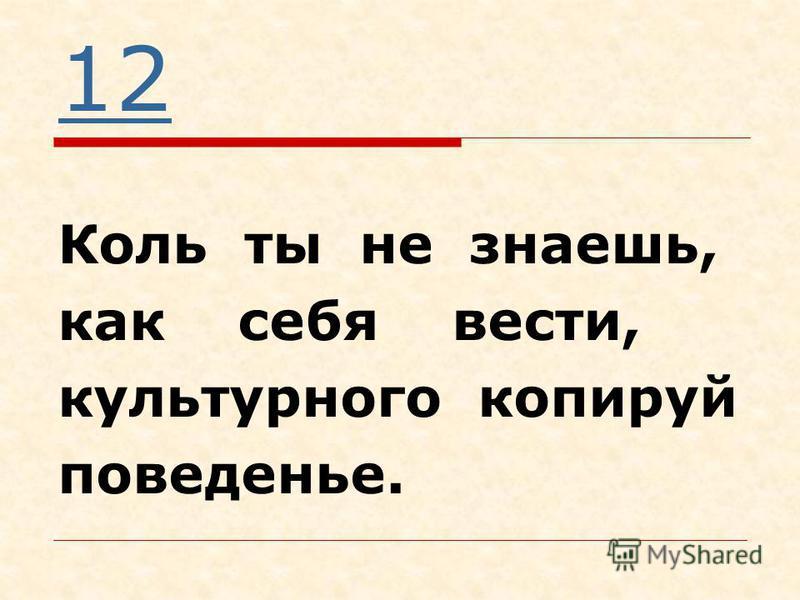 12 Коль ты не знаешь, как себя вести, культурного копируй поведенье.