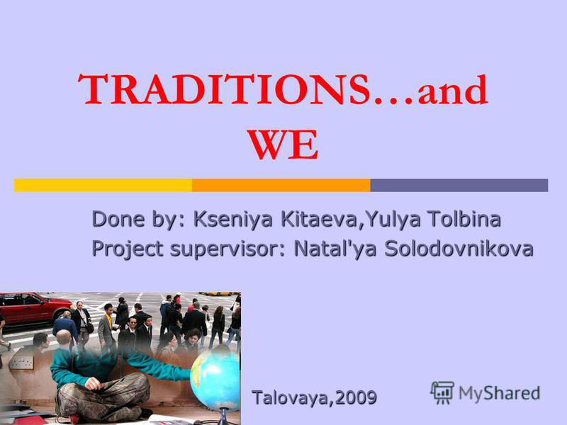 TRADITIONS…and WE Done by: Kseniya Kitaeva,Yulya Tolbina Project supervisor: Natal'ya Solodovnikova Talovaya,2009