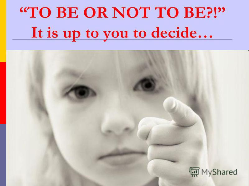 TO BE OR NOT TO BE?! It is up to you to decide…