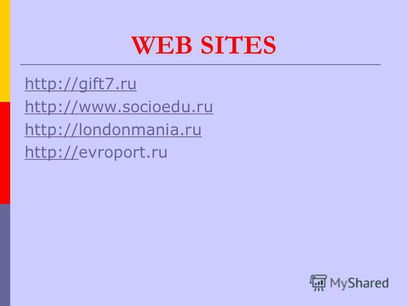 WEB SITES http://gift7. ru http://www.socioedu.ru http://londonmania.ru http://http://evroport.ru
