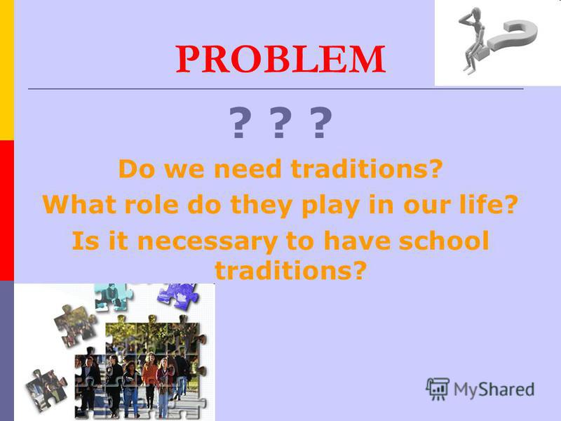 PROBLEM ? ? ? Do we need traditions? What role do they play in our life? Is it necessary to have school traditions?