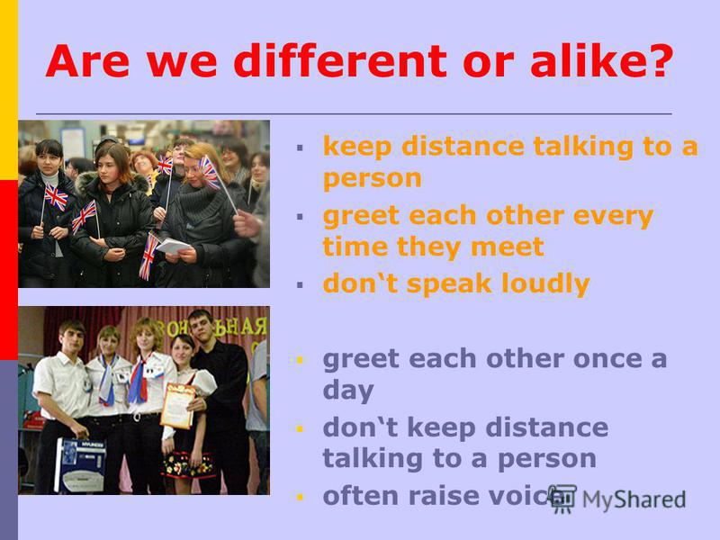Are we different or alike? keep distance talking to a person greet each other every time they meet dont speak loudly greet each other once a day dont keep distance talking to a person often raise voice