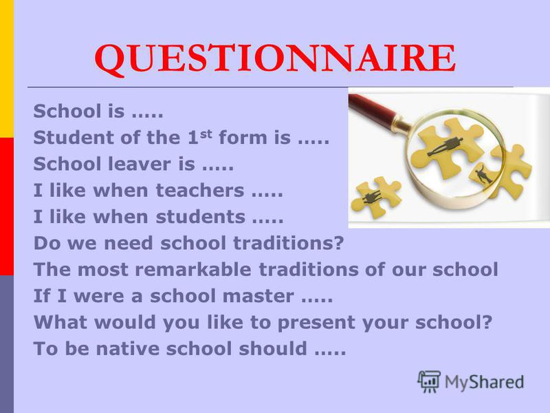 QUESTIONNAIRE School is ….. Student of the 1 st form is ….. School leaver is ….. I like when teachers ….. I like when students ….. Do we need school traditions? The most remarkable traditions of our school If I were a school master ….. What would you