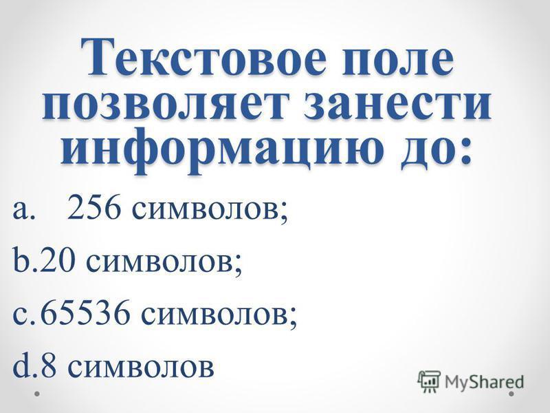 Текстовое поле позволяет занести информацию до: a.256 символов; b.20 символов; c.65536 символов; d.8 символов