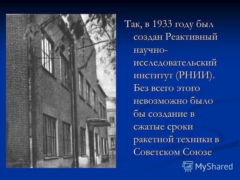Так, в 1933 году был создан Реактивный научно- исследовательский институт (РНИИ). Без всего этого невозможно было бы создание в сжатые сроки ракетной техники в Советском Союзе