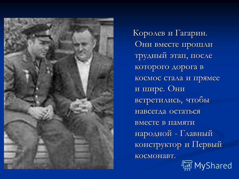 Королев и Гагарин. Они вместе прошли трудный этап, после которого дорога в космос стала и прямее и шире. Они встретились, чтобы навсегда остаться вместе в памяти народной - Главный конструктор и Первый космонавт.
