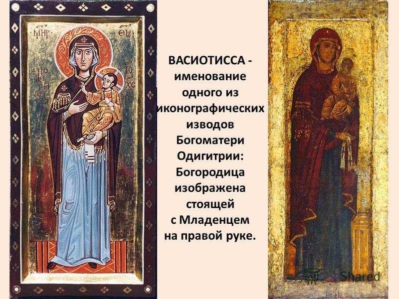 ВАСИОТИССА - именование одного из иконографических изводов Богоматери Одигитрии: Богородица изображена стоящей с Младенцем на правой руке.