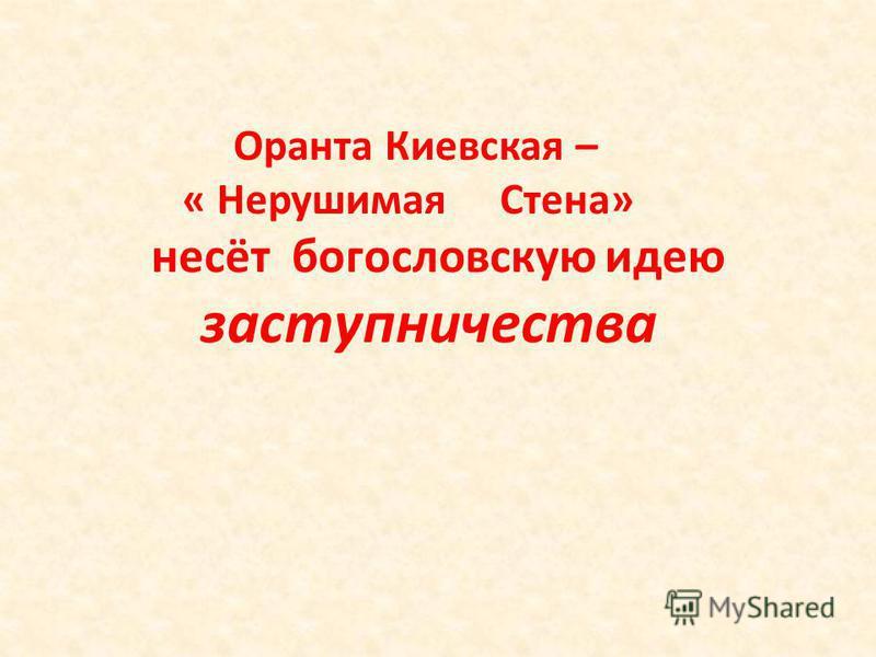 Оранта Киевская – « Нерушимая Стена» несёт богословскую идею заступничества