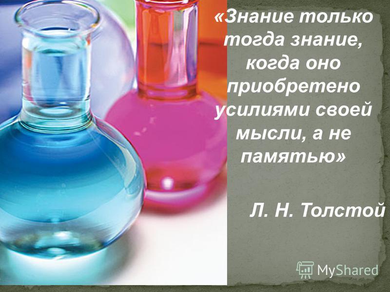 «Знание только тогда знание, когда оно приобретено усилиями своей мысли, а не памятью» Л. Н. Толстой