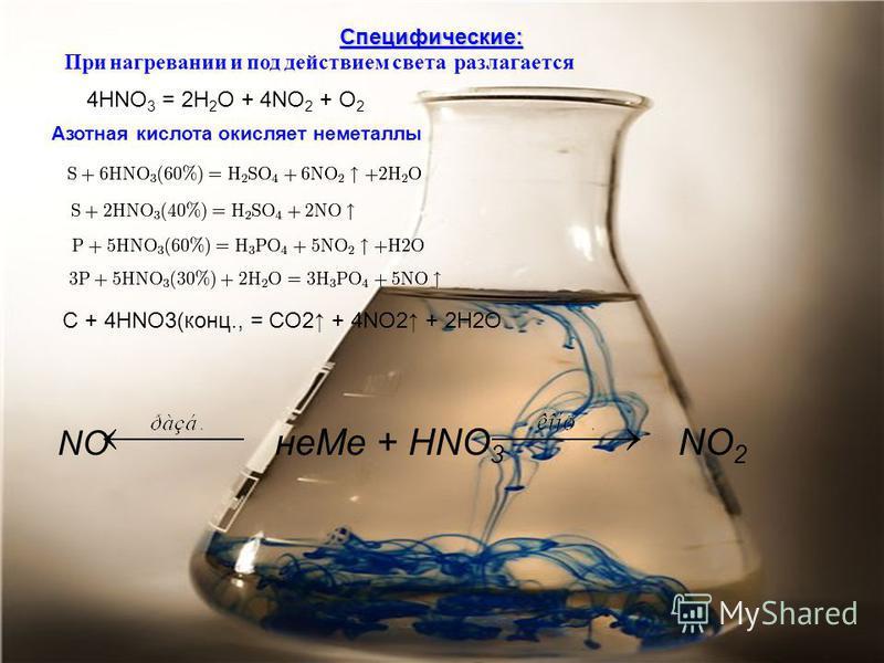 Специфические: При нагревании и под действием света разлагается 4HNO 3 -> 2H 2 O +4NO 2 + O 2 Реагирует с неметаллами C + 4HNO3(конц., = CO2 + 4NO2 + 2H2O NO неMe + HNO 3 NO 2 4HNO 3 = 2H 2 O + 4NO 2 + O 2. Азотная кислота окисляет неметаллы