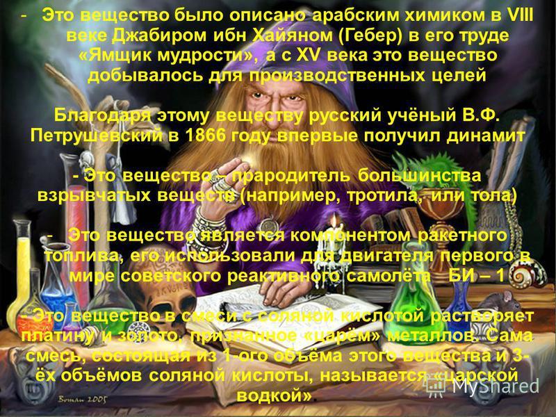 -Это вещество было описано арабским химиком в VIII веке Джабиром ибн Хайяном (Гебер) в его труде «Ямщик мудрости», а с ХV века это вещество добывалось для производственных целей Благодаря этому веществу русский учёный В.Ф. Петрушевский в 1866 году вп