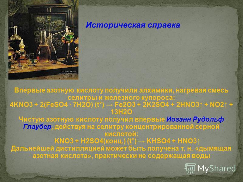 Впервые азотную кислоту получили алхимики, нагревая смесь селитры и железного купороса: 4KNO3 + 2(FeSO4 · 7H2O) (t°) Fe2O3 + 2K2SO4 + 2HNO3 + NO2 + 13H2O Чистую азотную кислоту получил впервые Иоганн Рудольф Глаубер, действуя на селитру концентрирова