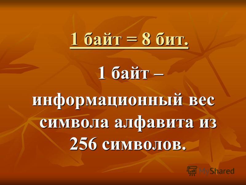 1 байт = 8 бит. 1 байт – 1 байт – информационный вес символа алфавита из 256 символов.