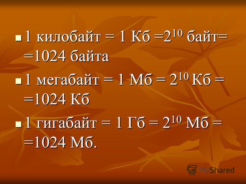 1 килобайт = 1 Кб =2 10 байт= =1024 байта 1 килобайт = 1 Кб =2 10 байт= =1024 байта 1 мегабайт = 1 Мб = 2 10 Кб = =1024 Кб 1 мегабайт = 1 Мб = 2 10 Кб = =1024 Кб 1 гигабайт = 1 Гб = 2 10 Мб = =1024 Мб. 1 гигабайт = 1 Гб = 2 10 Мб = =1024 Мб.