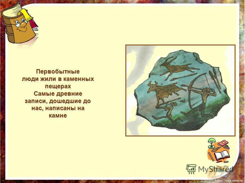 Первобытные люди жили в каменных пещерах Самые древние записи, дошедшие до нас, написаны на камне