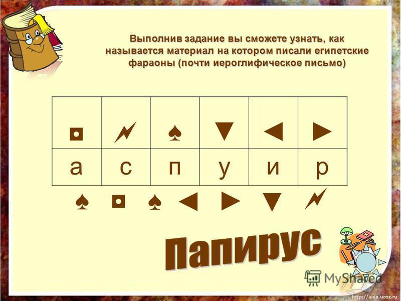 Выполнив задание вы сможете узнать, как называется материал на котором писали египетские фараоны (почти иероглифическое письмо) аспуир