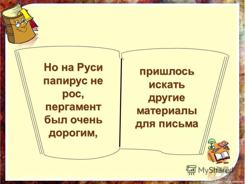 пришлось искать другие материалы для письма Но на Руси папирус не рос, пергамент был очень дорогим,