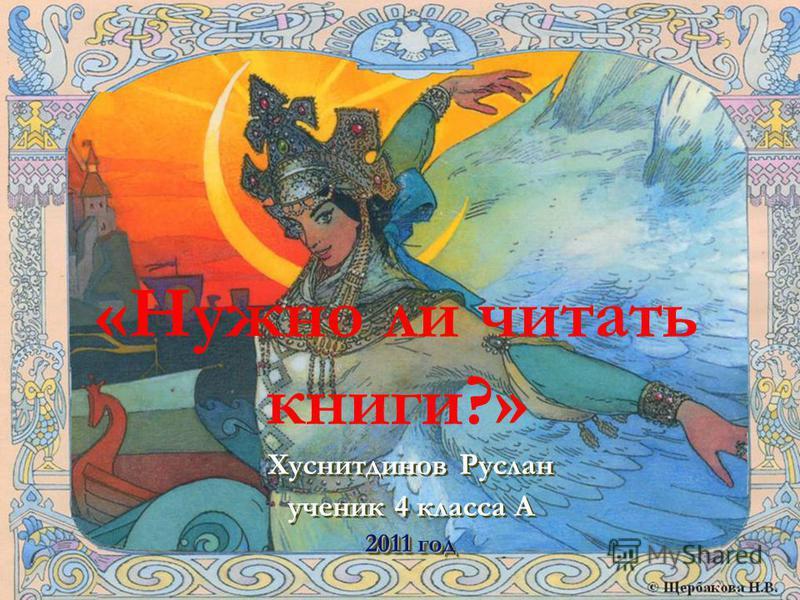 «Нужно ли читать книги?» Хуснитдинов Руслан ученик 4 класса А 2011 год Хуснитдинов Руслан ученик 4 класса А 2011 год