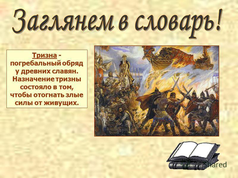Тризна - погребальный обряд у древних славян. Назначение тризны состояло в том, чтобы отогнать злые силы от живущих.