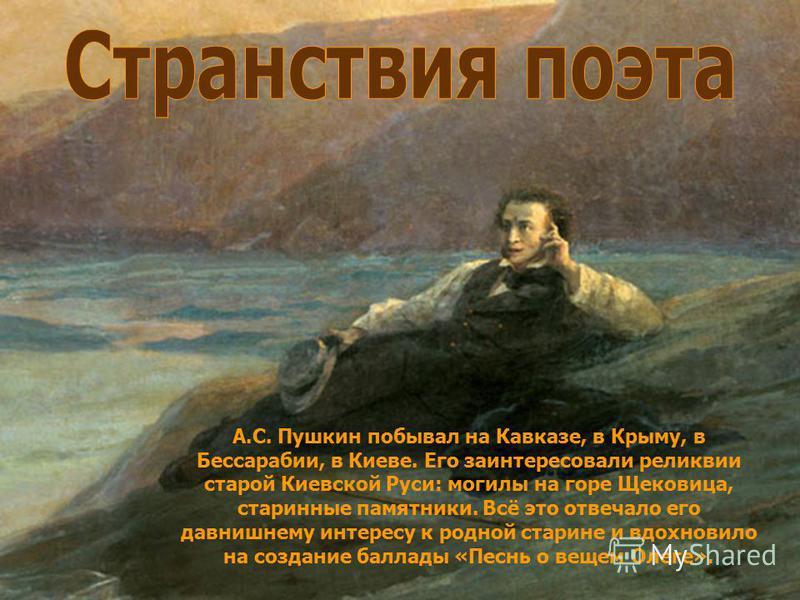 А.С. Пушкин побывал на Кавказе, в Крыму, в Бессарабии, в Киеве. Его заинтересовали реликвии старой Киевской Руси: могилы на горе Щековица, старинные памятники. Всё это отвечало его давнишнему интересу к родной старине и вдохновило на создание баллады