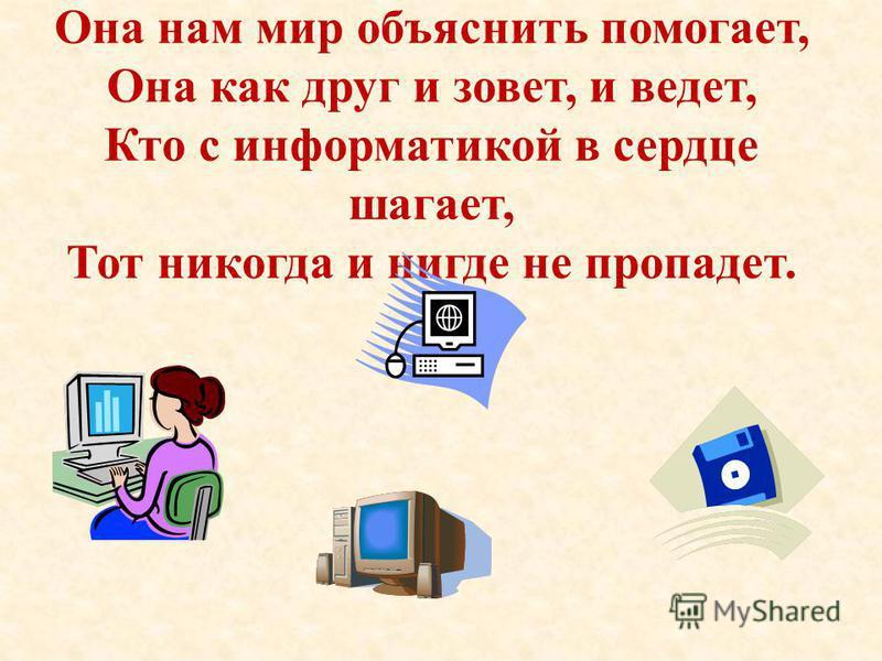 Она нам мир объяснить помогает, Она как друг и зовет, и ведет, Кто с информатикой в сердце шагает, Тот никогда и нигде не пропадет.