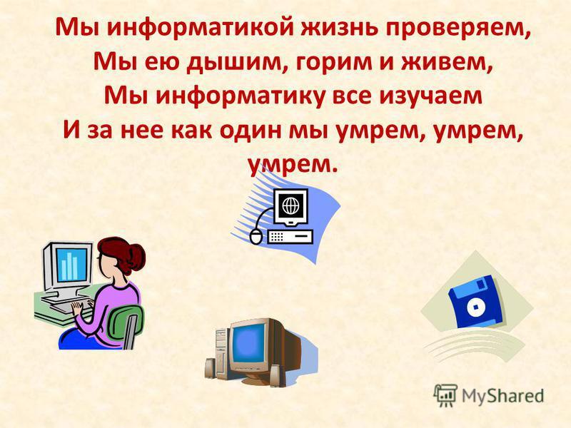 Мы информатикой жизнь проверяем, Мы ею дышим, горим и живем, Мы информатику все изучаем И за нее как один мы умрем, умрем, умрем.