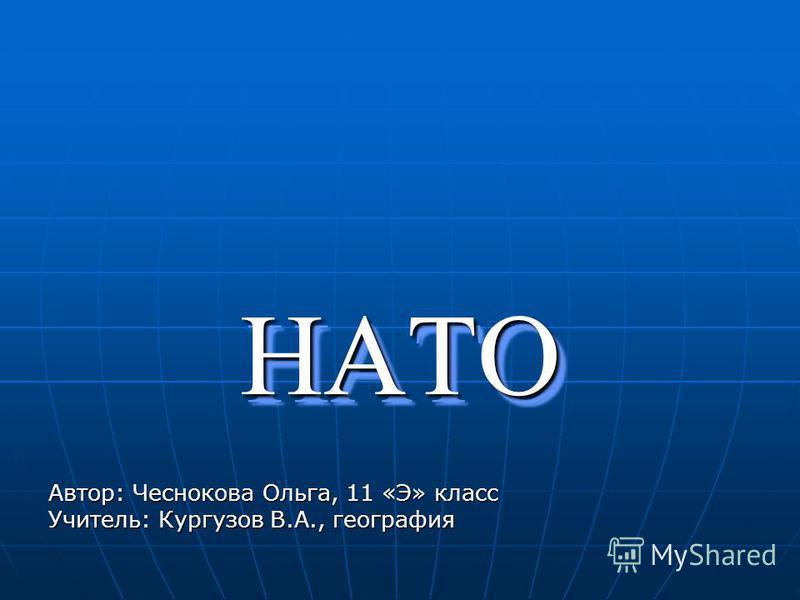 НАТОНАТО Автор: Чеснокова Ольга, 11 «Э» класс Учитель: Кургузов В.А., география