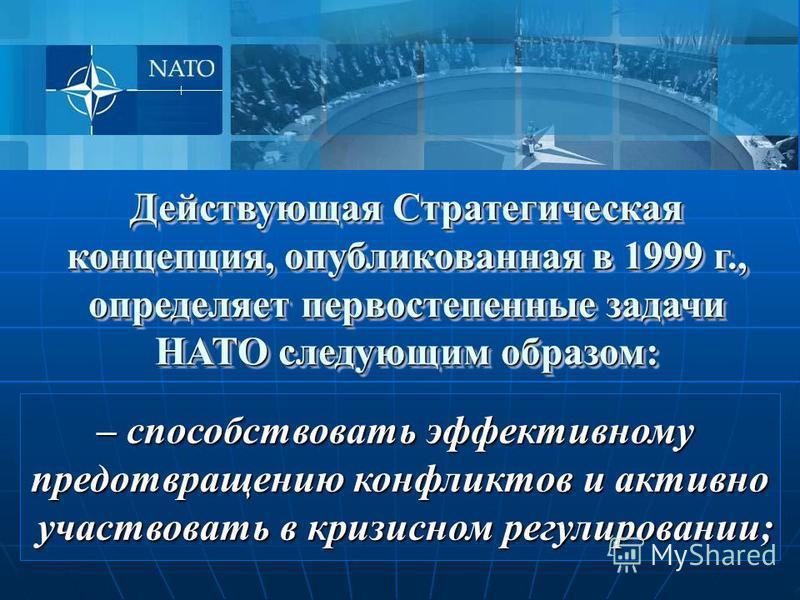 – способствовать эффективному предотвращению конфликтов и активно участвовать в кризисном регулировании; участвовать в кризисном регулировании; Действующая Стратегическая концепция, опубликованная в 1999 г., определяет первостепенные задачи НАТО след