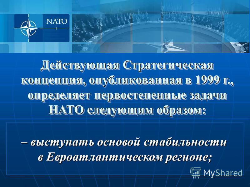 Действующая Стратегическая концепция, опубликованная в 1999 г., определяет первостепенные задачи НАТО следующим образом: – выступать основой стабильности в Евроатлантическом регионе;