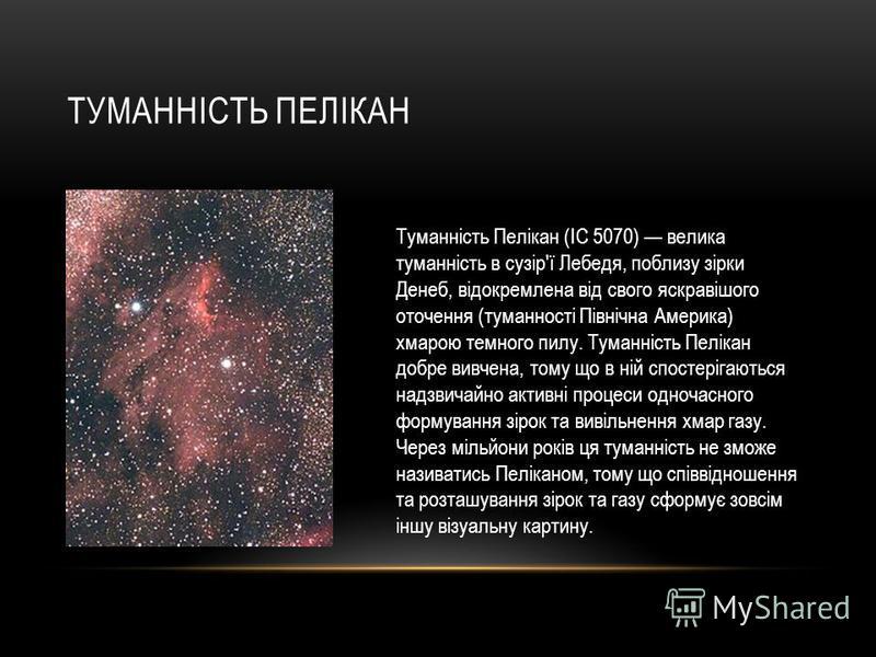 ТУМАННІСТЬ ПЕЛІКАН Туманність Пелікан (IC 5070) велика туманність в сузір'ї Лебедя, поблизу зірки Денеб, відокремлена від свого яскравішого оточення (туманності Північна Америка) хмарою темного пилу. Туманність Пелікан добре вивчена, тому що в ній сп