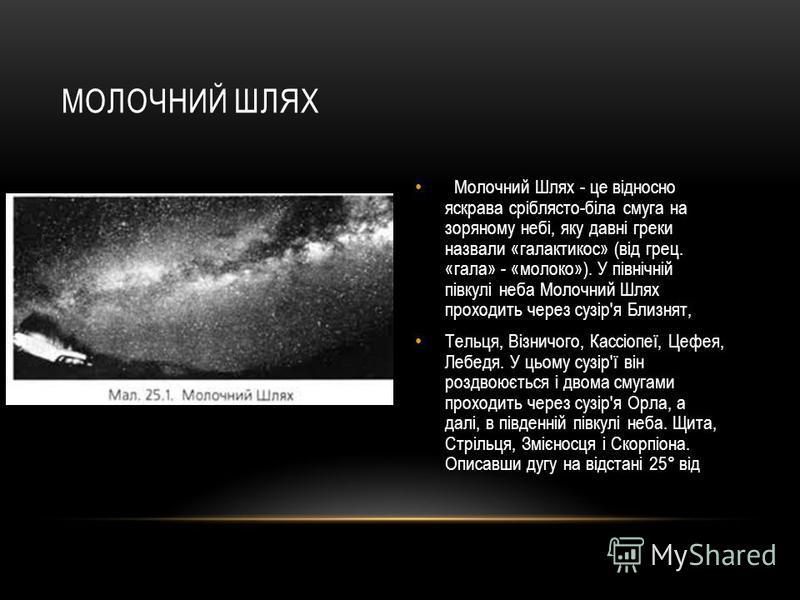 МОЛОЧНИЙ ШЛЯХ Молочний Шлях - це відносно яскрава сріблясто-біла смуга на зоряному небі, яку давні греки назвали «галактикос» (від грец. «гала» - «молоко»). У північній півкулі неба Молочний Шлях проходить через сузір'я Близнят, Тельця, Візничого, Ка