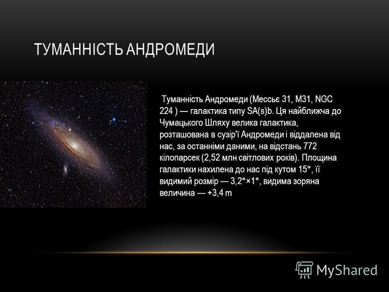 ТУМАННІСТЬ АНДРОМЕДИ Туманність Андромеди (Мессьє 31, М31, NGC 224 ) галактика типу SA(s)b. Ця найближча до Чумацького Шляху велика галактика, розташована в сузір'ї Андромеди і віддалена від нас, за останніми даними, на відстань 772 кілопарсек (2,52