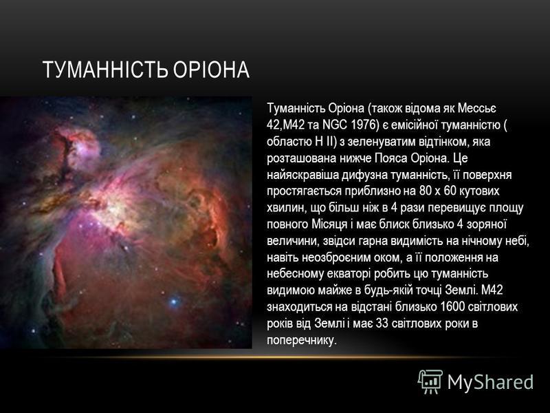 ТУМАННІСТЬ ОРІОНА Туманність Оріона (також відома як Мессьє 42,М42 та NGC 1976) є емісійної туманністю ( областю H II) з зеленуватим відтінком, яка розташована нижче Пояса Оріона. Це найяскравіша дифузна туманність, її поверхня простягається приблизн