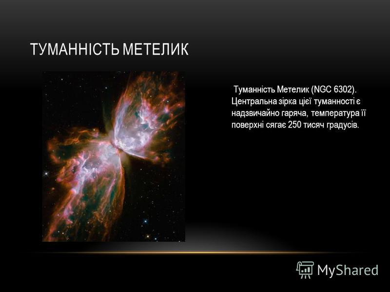 ТУМАННІСТЬ МЕТЕЛИК Туманність Метелик (NGC 6302). Центральна зірка цієї туманності є надзвичайно гаряча, температура її поверхні сягає 250 тисяч градусів.