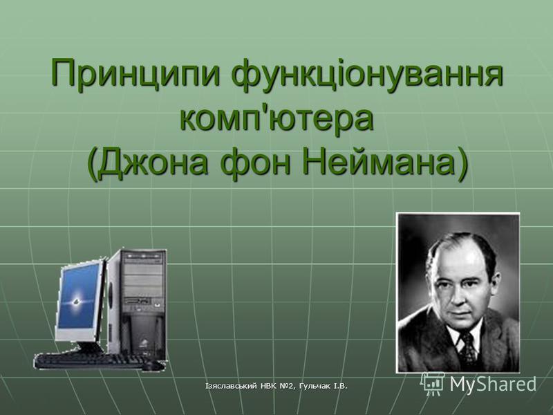 Ізяславський НВК 2, Гульчак І.В. Принципи функціонування комп'ютера (Джона фон Неймана)