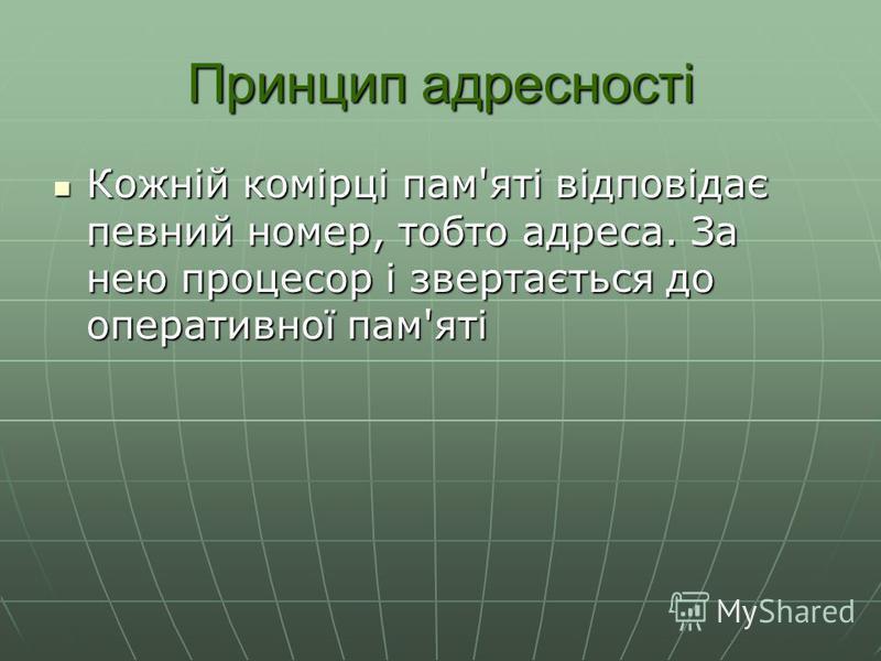 Принцип адресності Кожній комірці пам'яті відповідає певний номер, тобто адреса. За нею процесор і звертається до оперативної пам'яті Кожній комірці пам'яті відповідає певний номер, тобто адреса. За нею процесор і звертається до оперативної пам'яті
