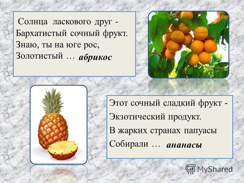 Солнца ласкового друг - Бархатистый сочный фрукт. Знаю, ты на юге рос, Золотистый … Этот сочный сладкий фрукт - Экзотический продукт. В жарких странах папуасы Собирали … абрикос ананасы