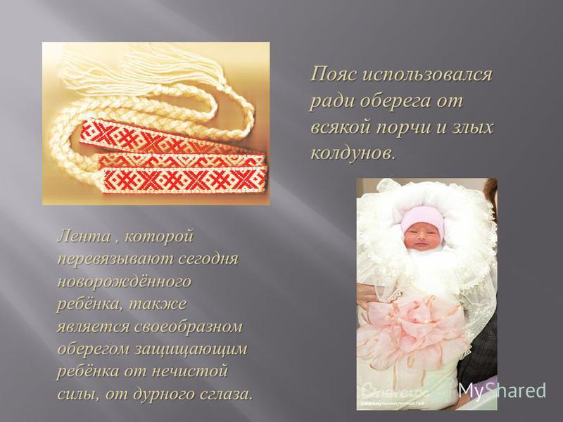 Пояс использовался ради оберега от всякой порчи и злых колдунов. Лента, которой перевязывают сегодня новорождённого ребёнка, также является своеобразном оберегом защищающим ребёнка от нечистой силы, от дурного сглаза.