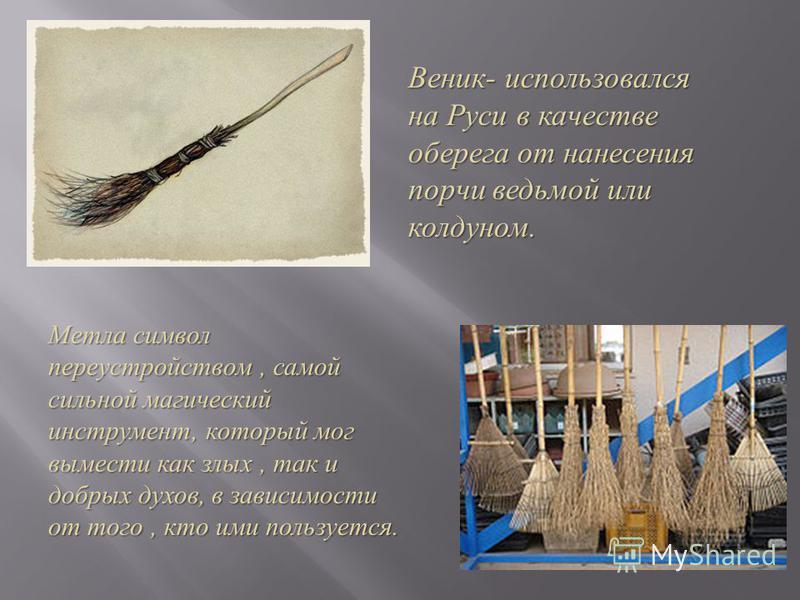 Веник - использовался на Руси в качестве оберега от нанесения порчи ведьмой или колдуном. Метла символ переустройством, самой сильной магический инструмент, который мог вымести как злых, так и добрых духов, в зависимости от того, кто ими пользуется.