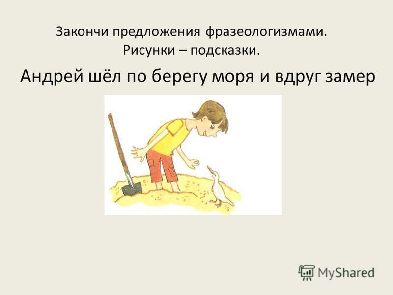 Закончи предложения фразеологизмами. Рисунки – подсказки. Андрей шёл по берегу моря и вдруг замер как вкопанный.